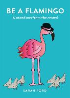 Be a Flamingo: & Stand Out From the Crowd - Be a... (Paperback)