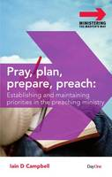 Pray, Plan, Prepare, Preach: Establishing and Maintaining Priorities in the Preaching Ministry (Paperback)