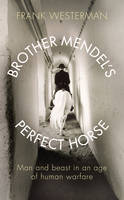 Brother Mendel's Perfect Horse: Man and Beast in an Age of Human Warfare (Hardback)