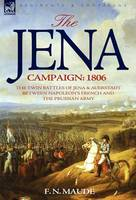 The Jena Campaign: 1806-The Twin Battles of Jena & Auerstadt Between Napoleon's French and the Prussian Army (Hardback)