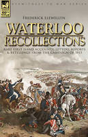 Waterloo Recollections: Rare First Hand Accounts, Letters, Reports and Retellings from the Campaign of 1815 (Hardback)