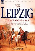 The Leipzig Campaign: 1813-Napoleon and the Battle of the Nations (Hardback)