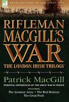 Rifleman Macgill's War: A Soldier of the London Irish During the Great War in Europe Including the Amateur Army, the Red Horizon & the Great P - Recollections of the Great War (Hardback)
