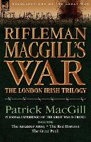 Rifleman Macgill's War: A Soldier of the London Irish During the Great War in Europe Including the Amateur Army, the Red Horizon & the Great P - Recollections of the Great War (Paperback)