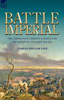 Battle Imperial: The Campaigns in Germany & France for the Defeat of Napoleon 1813-1814 (Paperback)