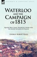Waterloo and the Campaign of 1815: Quatre Bras, Ligny, Waterloo, Wavre and the Allied Invasion of France (Hardback)