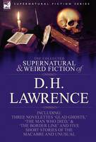 The Collected Supernatural and Weird Fiction of D. H. Lawrence-Three Novelettes-'Glad Ghosts, ' 'The Man Who Died, ' 'The Border Line'-And Five Short (Hardback)