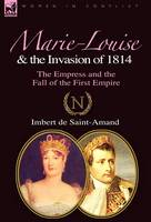 Marie-Louise and the Invasion of 1814: the Empress and the Fall of the First Empire (Hardback)