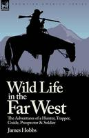 Wild Life in the Far West: The Adventures of a Hunter, Trapper, Guide, Prospector and Soldier (Paperback)
