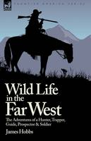 Wild Life in the Far West: The Adventures of a Hunter, Trapper, Guide, Prospector and Soldier (Hardback)