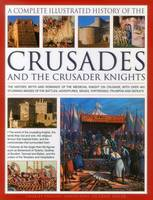 The Complete Illustrated History of Crusades & the Crusader Knights: The History, Myth and Romance of the Medieval Knight on Crusade, with Over 400 Stunning Images of the Battles, Adventures, Sieges, Fortresses, Triumphs and Defeats (Hardback)