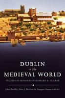 Dublin in the Medieval World: Studies in Honour of Howard B. Clarke (Hardback)
