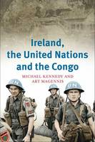 Ireland, the United Nations and the Congo: A Military and Diplomatic History, 1960-1 (Hardback)