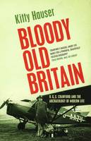 Bloody Old Britain: O.G.S. Crawford And The Archaeology Of Modern Life (Paperback)
