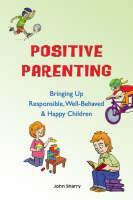 Positive Parenting: Bringing Up Responsible, Well-Behaved & Happy Children (Paperback)