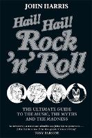 Hail! Hail! Rock'n'roll: The Ultimate Guide to the Music, the Myths and the Madness (Hardback)