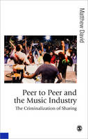 Peer to Peer and the Music Industry: The Criminalization of Sharing - Published in association with Theory, Culture & Society (Hardback)