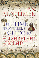 The Time Traveller's Guide to Elizabethan England (Hardback)