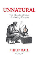 Unnatural: The Heretical Idea of Making People (Hardback)