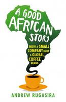 A Good African Story: How a Small Company Built a Global Coffee Brand (Paperback)