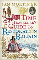 The Time Traveller's Guide to Restoration Britain: Life in the Age of Samuel Pepys, Isaac Newton and The Great Fire of London (Hardback)