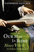 Our Man in Rome: Henry VIII and his Italian Ambassador (Paperback)