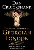 Secret History of Georgian London, The How the Wages of Sin Shape (Hardback)