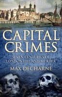 Capital Crimes: Seven Centuries of London Life and Murder (Hardback)