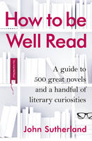 How to be Well Read: A guide to 500 great novels and a handful of literary curiosities (Hardback)