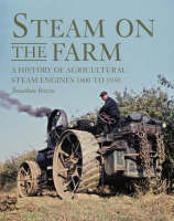 Steam on the Farm: A History of Agricultural Steam Engines 1800 to 1950 (Hardback)