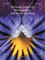 Extreme Close-Up Photography and Focus Stacking (Paperback)