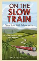 On The Slow Train: Twelve Great British Railway Journeys (Paperback)