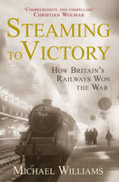 Steaming to Victory: How Britain's Railways Won the War (Hardback)