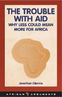The Trouble with Aid: Why Less Could Mean More for Africa - African Arguments (Hardback)