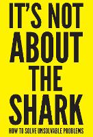 It's Not About the Shark: How to Solve Unsolvable Problems (Paperback)