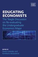 Educating Economists: The Teagle Discussion on Re-Evaluating the Undergraduate Economics Major (Hardback)