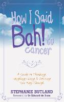 How I Said Bah! to cancer: A Guide to Thinking, Laughing, Living and Dancing Your Way Through (Paperback)