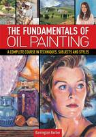 The Fundamentals of Oil Painting: A Complete Course in Techniques, Subjects and Styles (Paperback)