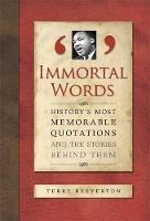 Immortal Words: History's Most Memorable Quotations and the Stories Behind Them (Hardback)