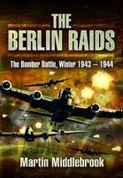 The Berlin Raids: The Bomber Battle, Winter 1943-1944 (Hardback)
