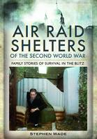 Air Raid Shelters of the Second World War: Family Stories of Survival in the Blitz (Hardback)
