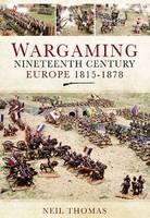 Wargaming: Nineteenth Century Europe 1815-1878 (Hardback)