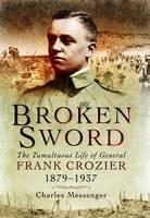 Broken Sword: The Tumultuous Life of General Frank Crozier 1897 - 1937 (Hardback)