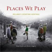 Places We Play: Ireland's Sporting Heritage (Hardback)