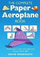 The Complete Paper Aeroplane Book: Make Your Own Aircraft and Watch Them Fly! (Paperback)