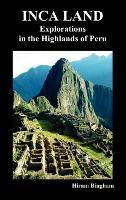 Inca Land: Explorations in the Highlands of Peru (Illustrated) (Hardback)