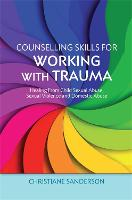 Counselling Skills for Working with Trauma: Healing from Child Sexual Abuse, Sexual Violence and Domestic Abuse - Essential Skills for Counselling (Paperback)