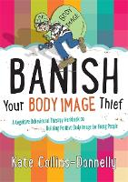 Banish Your Body Image Thief: A Cognitive Behavioural Therapy Workbook on Building Positive Body Image for Young People - Gremlin and Thief CBT Workbooks (Paperback)