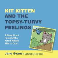 Kit Kitten and the Topsy-Turvy Feelings: A Story About Parents Who Aren't Always Able to Care (Hardback)