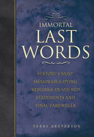 Immortal Last Words: History's Most Memorable Dying Remarks, Death Bed Statements and Final Farewells (Hardback)